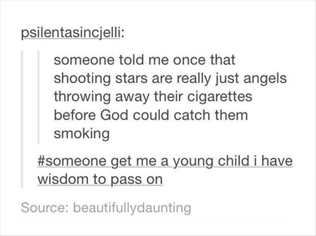 Text - psilentasincjelli: someone told me once that shooting stars are really just angels throwing away their cigarettes before God could catch them smoking #someone get me a young child i have wisdom to pass on Source: beautifullydaunting