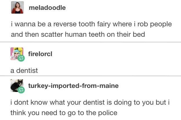 Text - meladoodle i wanna be a reverse tooth fairy where i rob people and then scatter human teeth on their bed firelorcl a dentist turkey-imported-from-maine i dont know what your dentist is doing to you but i think you need to go to the police