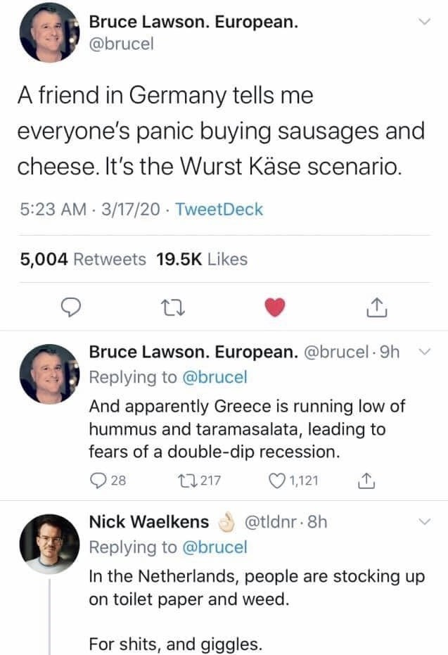 Text - Bruce Lawson. European. @brucel A friend in Germany tells me everyone's panic buying sausages and cheese. It's the Wurst Käse scenario. 5:23 AM 3/17/20 · TweetDeck 5,004 Retweets 19.5K Likes Bruce Lawson. European. @brucel · 9h Replying to @brucel And apparently Greece is running low of hummus and taramasalata, leading to fears of a double-dip recession. 28 27217 O 1,121 Nick Waelkens @tldnr 8h Replying to @brucel In the Netherlands, people are stocking up on toilet paper and weed. For sh