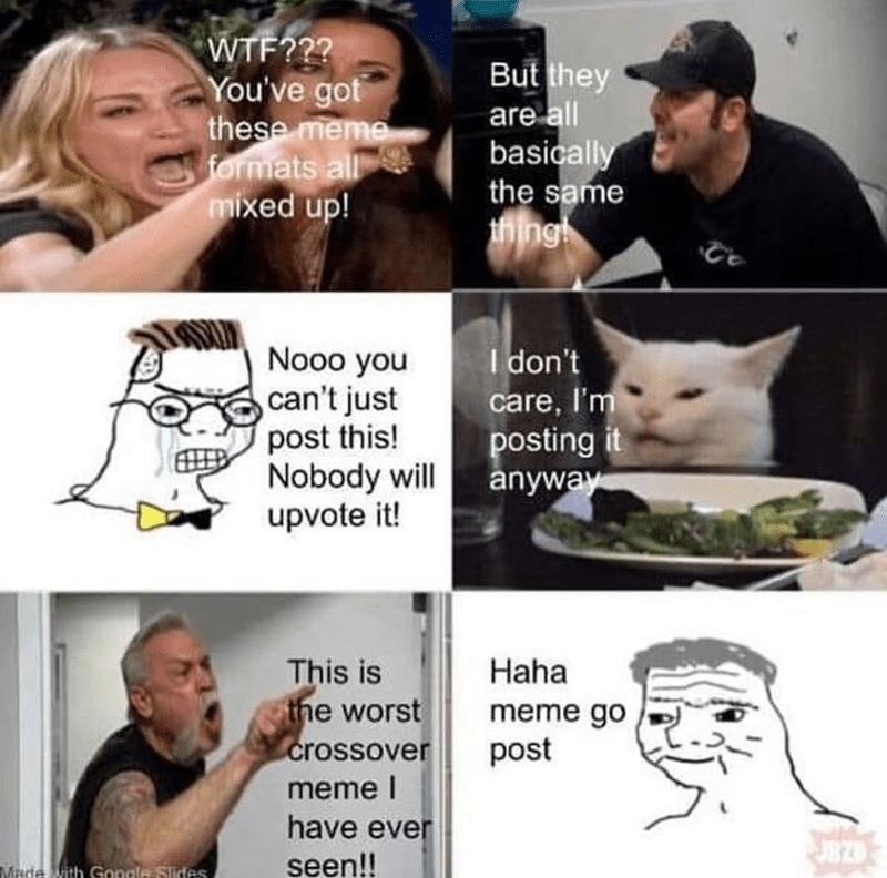 Funny meme mashup | WTF you've got these meme formats all mixed up but they are all basically the same thing Nooo you can't just post this! Nobody will upvote it! woman yelling at a cat american chopper argument money machine brr