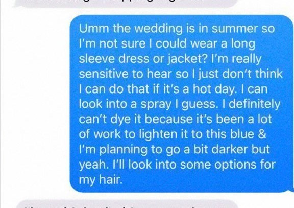 Text - Umm the wedding is in summer so I'm not sure I could wear a long sleeve dress or jacket? I'm really sensitive to hear so I just don't think I can do that if it's a hot day. I can look into a spray I guess. I definitely can't dye it because it's been a lot of work to lighten it to this blue & I'm planning to go a bit darker but yeah. I'll look into some options for my hair.