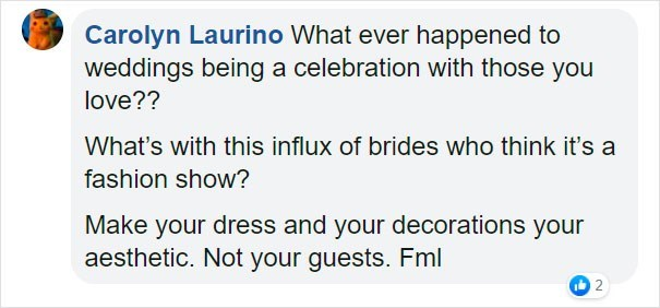 Text - Carolyn Laurino What ever happened to weddings being a celebration with those you love?? What's with this influx of brides who think it's a fashion show? Make your dress and your decorations your aesthetic. Not your guests. Fml