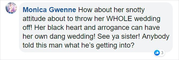Text - Monica Gwenne How about her snotty attitude about to throw her WHOLE wedding off! Her black heart and arrogance can have her own dang wedding! See ya sister! Anybody told this man what he's getting into?