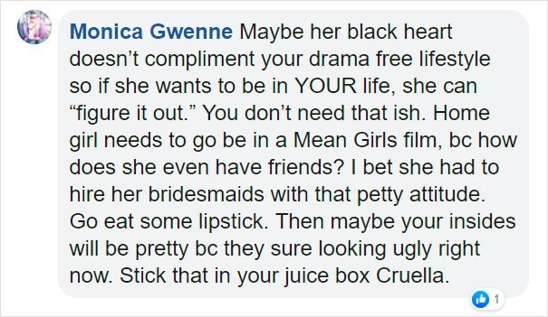 """Text - Monica Gwenne Maybe her black heart doesn't compliment your drama free lifestyle so if she wants to be in YOUR life, she can """"figure it out."""" You don't need that ish. Home girl needs to go be in a Mean Girls film, bc how does she even have friends? I bet she had to hire her bridesmaids with that petty attitude. Go eat some lipstick. Then maybe your insides will be pretty bc they sure looking ugly right now. Stick that in your juice box Cruella."""