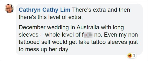 Text - Cathryn Cathy Lim There's extra and then there's this level of extra. December wedding in Australia with long sleeves = whole level of f- no. Even my non tattooed self would get fake tattoo sleeves just to mess up her day