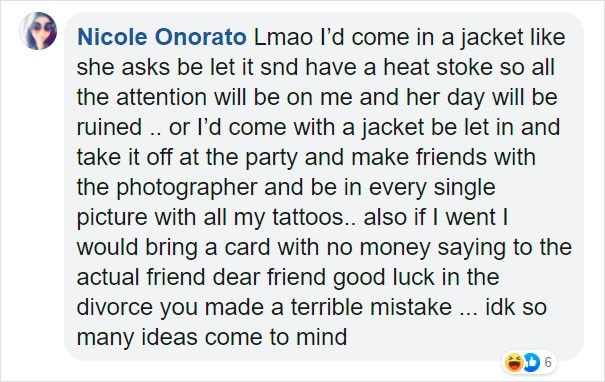 Text - Nicole Onorato Lmao l'd come in a jacket like she asks be let it snd have a heat stoke so all the attention will be on me and her day will be ruined .. or l'd come with a jacket be let in and take it off at the party and make friends with the photographer and be in every single picture with all my tattoos.. also if I went I would bring a card with no money saying to the actual friend dear friend good luck in the divorce you made a terrible mistake . idk so ... many ideas come to mind