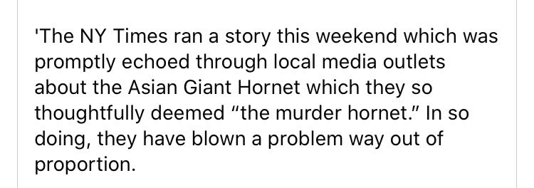 "Text - 'The NY Times ran a story this weekend which was promptly echoed through local media outlets about the Asian Giant Hornet which they so thoughtfully deemed ""the murder hornet."" In so doing, they have blown a problem way out of proportion."