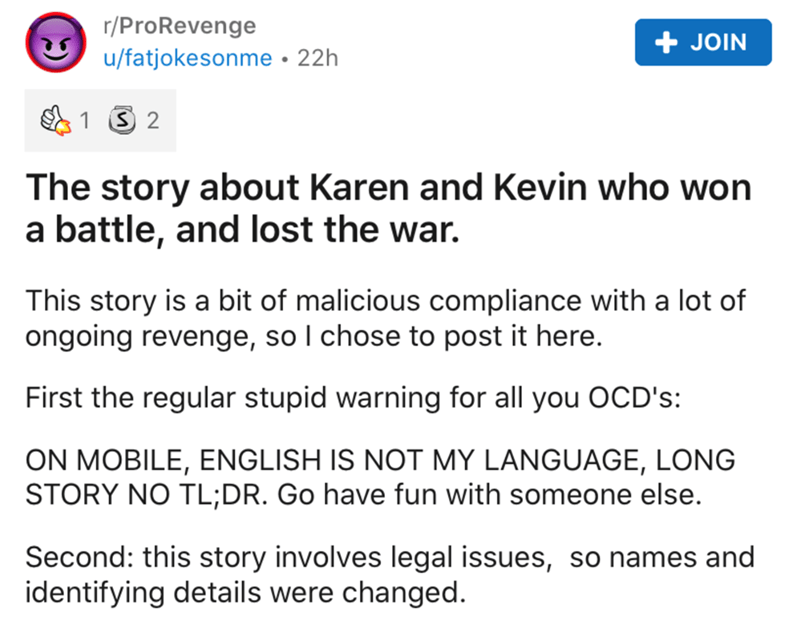 Text - r/ProRevenge + JOIN u/fatjokesonme • 22h 1 3 2 The story about Karen and Kevin who won a battle, and lost the war. This story is a bit of malicious compliance with a lot of ongoing revenge, so I chose to post it here. First the regular stupid warning for all you OCD's: ON MOBILE, ENGLISH IS NOT MY LANGUAGE, LONG STORY NO TL;DR. Go have fun with someone else. Second: this story involves legal issues, so names and identifying details were changed.