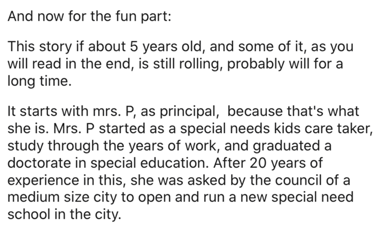 Text - And now for the fun part: This story if about 5 years old, and some of it, as you will read in the end, is still rolling, probably will for a long time. It starts with mrs. P, as principal, because that's what she is. Mrs. P started as a special needs kids care taker, study through the years of work, and graduated a doctorate in special education. After 20 years of experience in this, she was asked by the council of a medium size city to open and run a new special need school in the city.