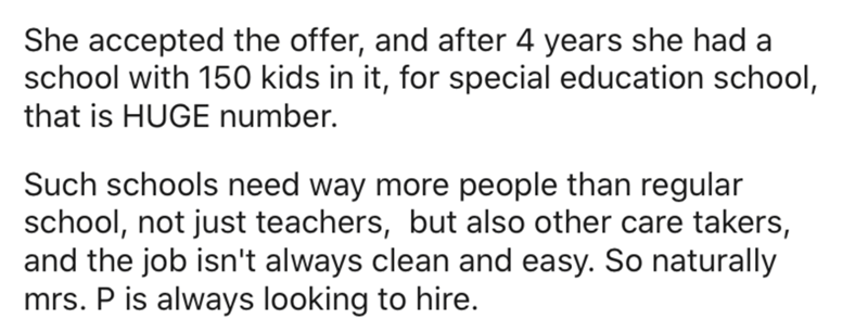 Text - She accepted the offer, and after 4 years she had a school with 150 kids in it, for special education school, that is HUGE number. Such schools need way more people than regular school, not just teachers, but also other care takers, and the job isn't always clean and easy. So naturally mrs. P is always looking to hire.