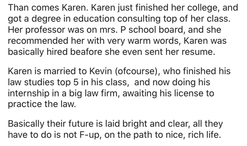 Text - Than comes Karen. Karen just finished her college, and got a degree in education consulting top of her class. Her professor was on mrs. P school board, and she recommended her with very warm words, Karen was basically hired beafore she even sent her resume. Karen is married to Kevin (ofcourse), who finished his law studies top 5 in his class, and now doing his internship in a big law firm, awaiting his license to practice the law. Basically their future is laid bright and clear, all they