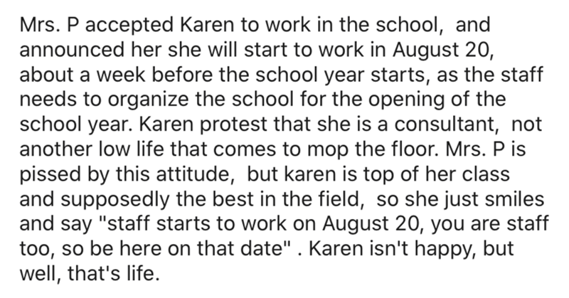 "Text - Mrs. P accepted Karen to work in the school, and announced her she will start to work in August 20, about a week before the school year starts, as the staff needs to organize the school for the opening of the school year. Karen protest that she is a consultant, not another low life that comes to mop the floor. Mrs. P is pissed by this attitude, but karen is top of her class and supposedly the best in the field, so she just smiles and say ""staff starts to work on August 20, you are staff t"