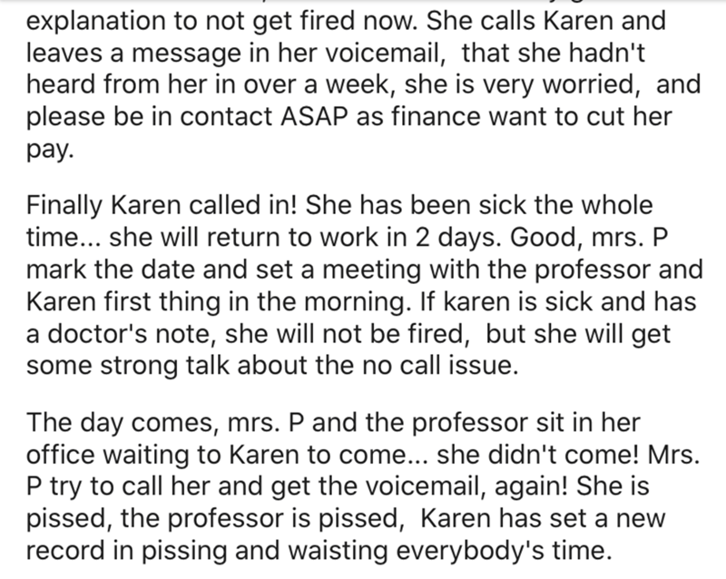 Text - explanation to not get fired now. She calls Karen and leaves a message in her voicemail, that she hadn't heard from her in over a week, she is very worried, and please be in contact ASAP as finance want to cut her pay. Finally Karen called in! She has been sick the whole time... she will return to work in 2 days. Good, mrs. P mark the date and set a meeting with the professor and Karen first thing in the morning. If karen is sick and has a doctor's note, she will not be fired, but she wil