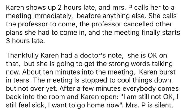 Text - Karen shows up 2 hours late, and mrs. P calls her to a meeting immediately, beafore anything else. She calls the professor to come, the professor cancelled other plans she had to come in, and the meeting finally starts 3 hours late. Thankfully Karen had a doctor's note, she is OK on that, but she is going to get the strong words talking now. About ten minutes into the meeting, Karen burst in tears. The meeting is stopped to cool things down, but not over yet. After a few minutes everybody