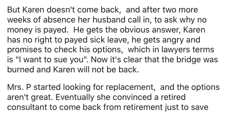"Text - But Karen doesn't come back, and after two more weeks of absence her husband call in, to ask why no money is payed. He gets the obvious answer, Karen has no right to payed sick leave, he gets angry and promises to check his options, which in lawyers terms is ""I want to sue you"". Now it's clear that the bridge was burned and Karen will not be back. Mrs. P started looking for replacement, and the options aren't great. Eventually she convinced a retired consultant to come back from retiremen"