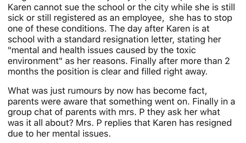 "Text - Karen cannot sue the school or the city while she sick or still registered as an employee, she has to stop one of these conditions. The day after Karen is at school with a standard resignation letter, stating her ""mental and health issues caused by the toxic environment"" as her reasons. Finally after more than 2 months the position is clear and filled right away. still What was just rumours by now has become fact, parents were aware that something went on. Finally in a group chat of paren"