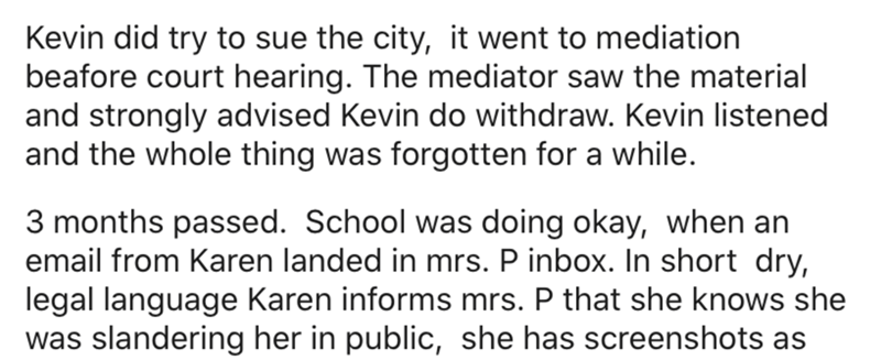 Text - Kevin did try to sue the city, it went to mediation beafore court hearing. The mediator saw the material and strongly advised Kevin do withdraw. Kevin listened and the whole thing was forgotten for a while. 3 months passed. School was doing okay, when an email from Karen landed in mrs. P inbox. In short dry, legal language Karen informs mrs. P that she knows she was slandering her in public, she has screenshots as