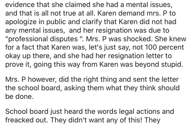 "Text - evidence that she claimed she had a mental issues, and that is all not true at all. Karen demand mrs. P to apologize in public and clarify that Karen did not had any mental issues, and her resignation was due to ""professional disputes "". Mrs. P was shocked. She knew for a fact that Karen was, let's just say, not 100 percent okay up there, and she had her resignation letter to prove it, going this way from Karen was beyond stupid. Mrs. P however, did the right thing and sent the letter the"