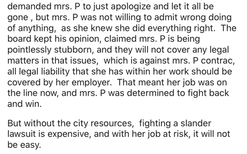 Text - demanded mrs. P to just apologize and let it all be gone , but mrs. P was not willing to admit wrong doing of anything, as she knew she did everything right. The board kept his opinion, claimed mrs. P is being pointlessly stubborn, and they will not cover any legal matters in that issues, which is against mrs. P contrac, all legal liability that she has within her work should be covered by her employer. That meant her job was on the line now, and mrs. P was determined to fight back and wi