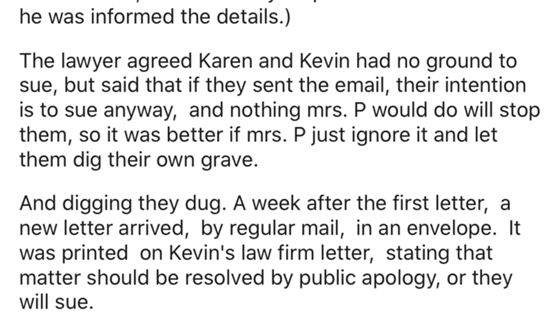Text - he was informed the details.) The lawyer agreed Karen and Kevin had no ground to sue, but said that if they sent the email, their intention is to sue anyway, and nothing mrs. P would do will stop them, so it was better if mrs. P just ignore it and let them dig their own grave. And digging they dug. A week after the first letter, a new letter arrived, by regular mail, in an envelope. It was printed on Kevin's law firm letter, stating that matter should be resolved by public apology, or the