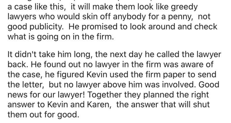 Text - a case like this, it will make them look like greedy lawyers who would skin off anybody for a penny, not good publicity. He promised to look around and check what is going on in the firm. It didn't take him long, the next day he called the lawyer back. He found out no lawyer in the firm was aware of the case, he figured Kevin used the firm paper to send the letter, but no lawyer above him was involved. Good news for our lawyer! Together they planned the right answer to Kevin and Karen, th