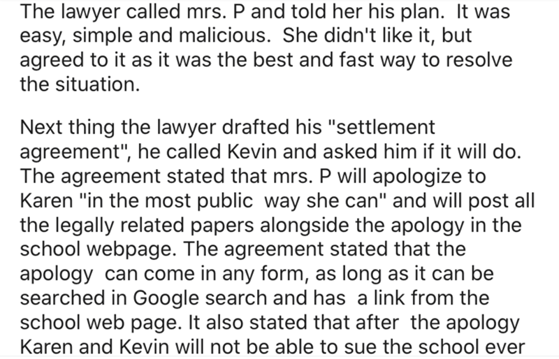 "Text - The lawyer called mrs. P and told her his plan. It was easy, simple and malicious. She didn't like it, but agreed to it as it was the best and fast way to resolve the situation. Next thing the lawyer drafted his ""settlement agreement"", he called Kevin and asked him if it will do. The agreement stated that mrs. P will apologize to Karen ""in the most public way she can"" and will post all the legally related papers alongside the apology in the school webpage. The agreement stated that the ap"