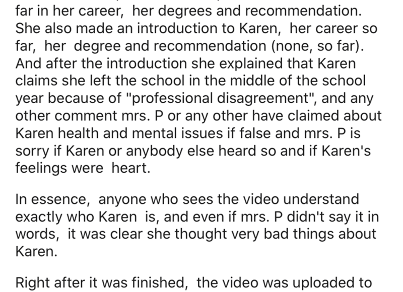 "Text - far in her career, her degrees and recommendation. She also made an introduction to Karen, her career so far, her degree and recommendation (none, so far). And after the introduction she explained that Karen claims she left the school in the middle of the school year because of ""professional disagreement"", and any other comment mrs. P or any other have claimed about Karen health and mental issues if false and mrs. P is sorry if Karen or anybody else heard so and if Karen's feelings were h"