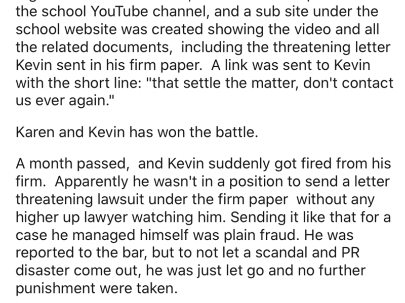 "Text - the school YouTube channel, and a sub site under the school website was created showing the video and all the related documents, including the threatening letter Kevin sent in his firm paper. A link was sent to Kevin with the short line: ""that settle the matter, don't contact us ever again."" Karen and Kevin has won the battle. A month passed, and Kevin suddenly got fired from his firm. Apparently he wasn't in a position to send a letter threatening lawsuit under the firm paper without any"
