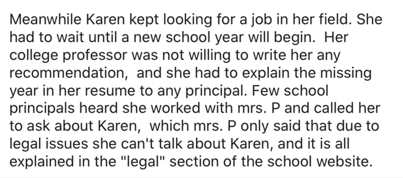 "Text - Meanwhile Karen kept looking for a job in her field. She had to wait until a new school year will begin. Her college professor was not willing to write her any recommendation, and she had to explain the missing year in her resume to any principal. Few school principals heard she worked with mrs. P and called her to ask about Karen, which mrs. P only said that due to legal issues she can't talk about Karen, and it is all explained in the ""legal"" section of the school website."