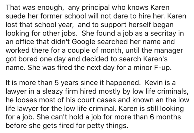 Text - That was enough, any principal who knows Karen suede her former school will not dare to hire her. Karen lost that school year, and to support herself began looking for other jobs. She found a job as a secritay in an office that didn't Google searched her name and worked there for a couple of month, until the manager got bored one day and decided to search Karen's name. She was fired the next day for a minor F-up. It is more than 5 years since it happened. Kevin is a lawyer in a sleazy fir