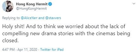 Text - Hong Kong Hermit @HongKongHermit Replying to @AliceYarr and @stavvers Holy shit! And to think we worried about the lack of compelling new drama stories with the cinemas being closed. 4:47 PM - Apr 11, 2020 - Twitter for iPad