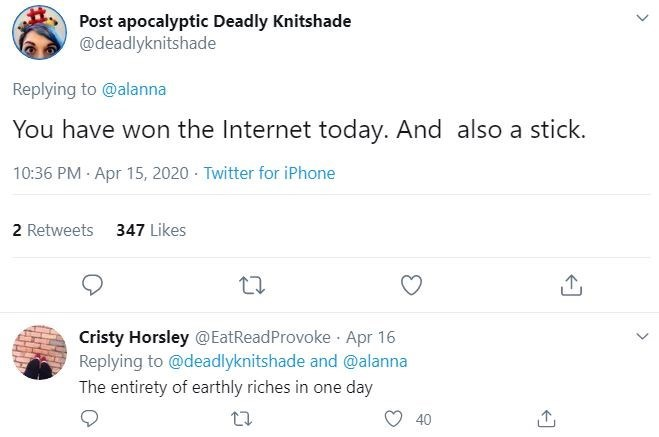 Text - Post apocalyptic Deadly Knitshade @deadlyknitshade Replying to @alanna You have won the Internet today. And also a stick. 10:36 PM Apr 15, 2020 · Twitter for iPhone 2 Retweets 347 Likes Cristy Horsley @EatReadProvoke · Apr 16 Replying to @deadlyknitshade and @alanna The entirety of earthly riches in one day 40