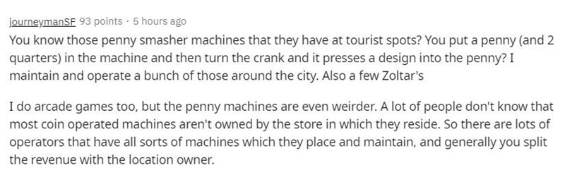 Text - journeymanSF 93 points · 5 hours ago You know those penny smasher machines that they have at tourist spots? You put a penny (and 2 quarters) in the machine and then turn the crank and it presses a design into the penny? I maintain and operate a bunch of those around the city. Also a few Zoltar's I do arcade games too, but the penny machines are even weirder. A lot of people don't know that most coin operated machines aren't owned by the store in which they reside. So there are lots of ope
