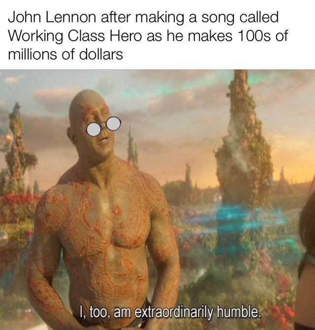 Human - John Lennon after making a song called Working Class Hero as he makes 100s of millions of dollars I, too, am extraordinarily humble.