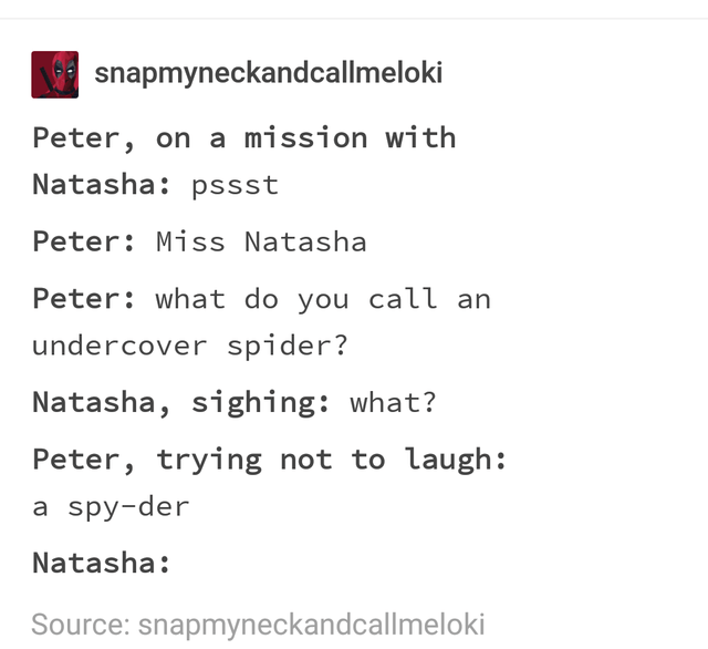 Text - snapmyneckandcallmeloki Peter, on a mission with Natasha: pssst Peter: Miss Natasha Peter: what do you call an undercover spider? Natasha, sighing: what? Peter, trying not to laugh: a spy-der Natasha: Source: snapmyneckandcallmeloki