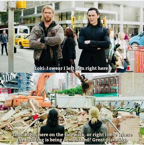 Fashion - Loki: I swear I left him right here. Thor: Right here on the sidewalk, or right there where the building is being demolished? Great planning.