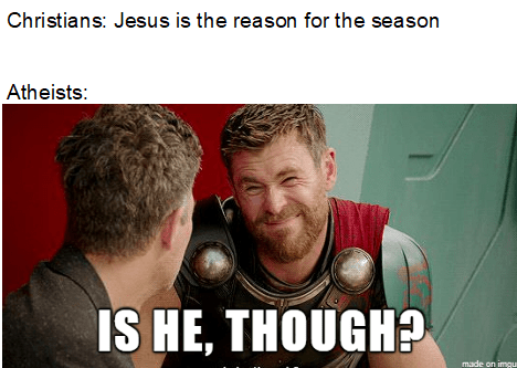 Photo caption - Christians: Jesus is the reason for the season Atheists: IS HE, THOUGH? made on imgu