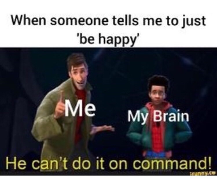 "Text - When someone tells me to just ""be happy Me My Brain He can't do it on command! Srunny.ce"