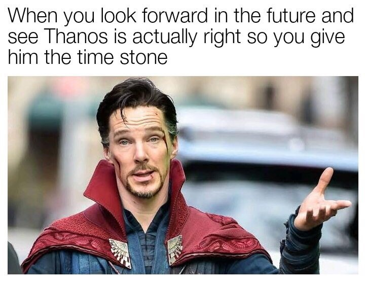 Text - When you look forward in the future and see Thanos is actually right so you give him the time stone