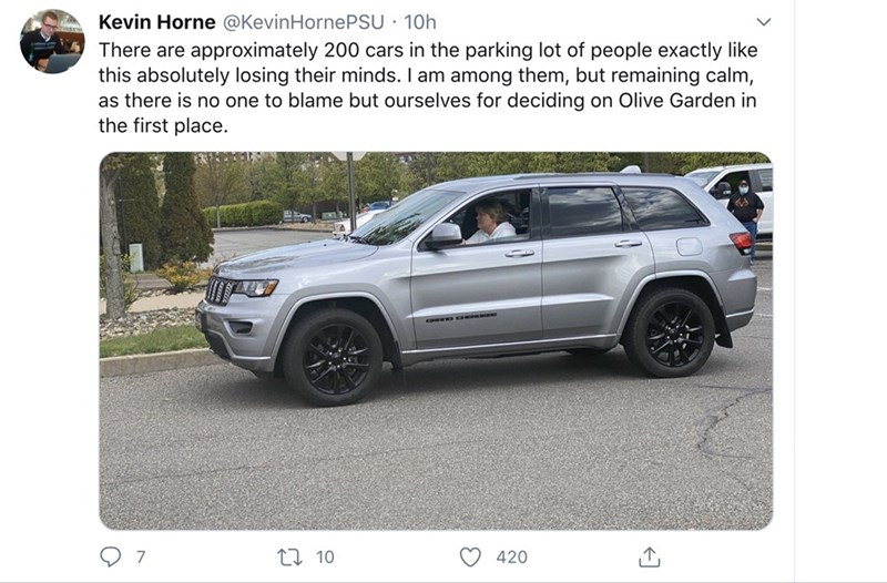 Land vehicle - Kevin Horne @KevinHornePSU · 10h There are approximately 200 cars in the parking lot of people exactly like this absolutely losing their minds. I am among them, but remaining calm, as there is no one to blame but ourselves for deciding on Olive Garden in the first place. 27 10 420