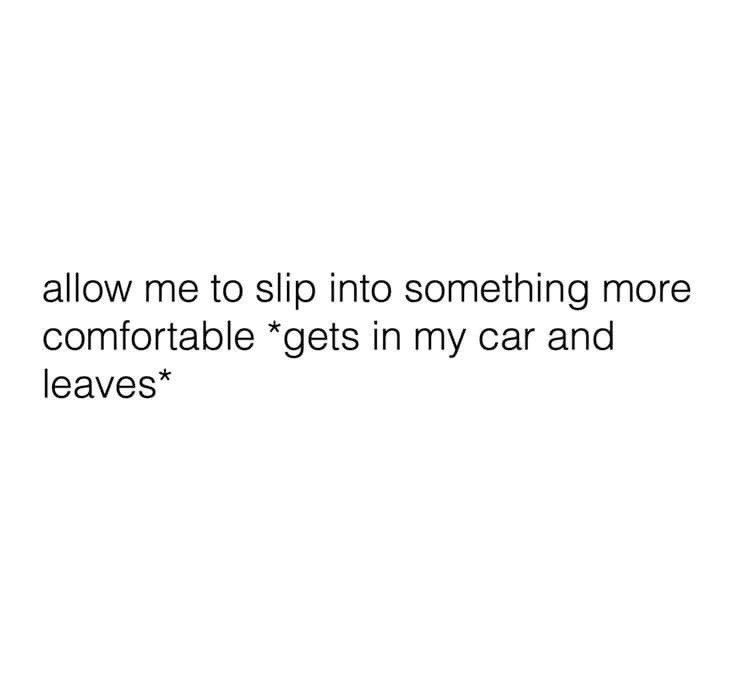 Text - allow me to slip into something more comfortable *gets in my car and leaves*