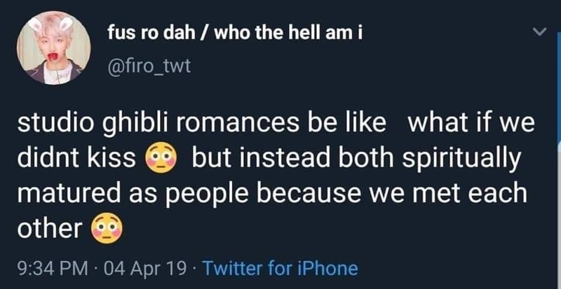 Text - fus ro dah / who the hell am i @firo_twt studio ghibli romances be like what if we but instead both spiritually matured as people because we met each didnt kiss other 9:34 PM · 04 Apr 19 · Twitter for iPhone