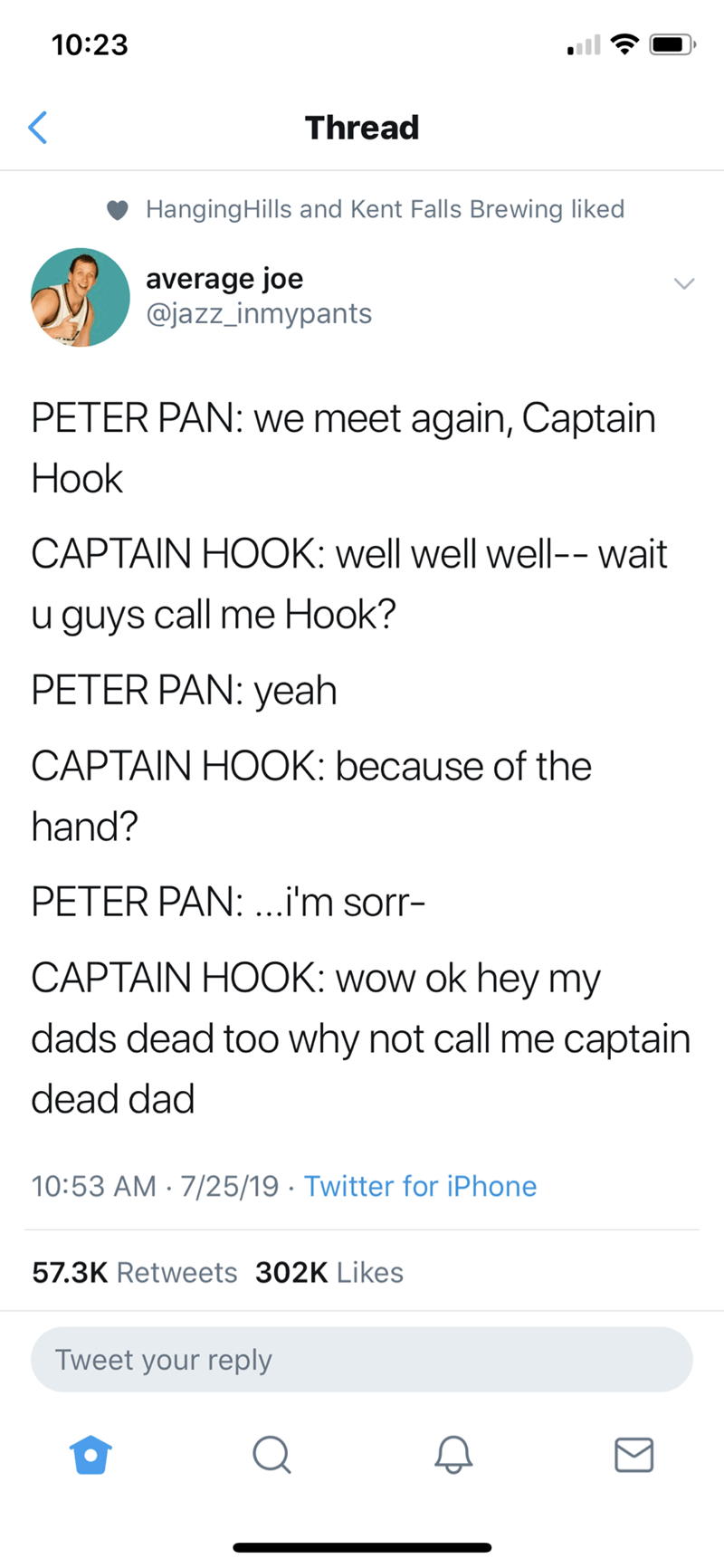 Text - 10:23 Thread HangingHills and Kent Falls Brewing liked average joe @jazz_inmypants PETER PAN: we meet again, Captain Нook CAPTAIN HOOK: well well well-- wait u guys call me Hook? PETER PAN: yeah CAPTAIN HOOK: because of the hand? PETER PAN:...i'm sorr- CAPTAIN HOOK: wow ok hey my dads dead too why not call me captain dead dad 10:53 AM · 7/25/19 · Twitter for iPhone 57.3K Retweets 302K Likes Tweet your reply