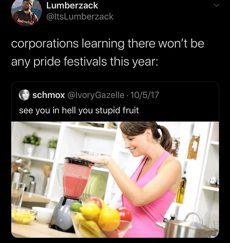 Funny tweet about how companies arent going to do anything for pride since there are no celebrations because of coronavirus | Lumberzack @ltsLumberzack corporations learning there won't be any pride festivals this year: schmox @IvoryGazeIIe 10/5/17 see you in hell you stupid fruit