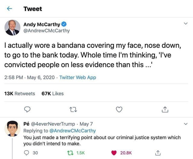 """Text - Tweet Andy McCarthy @AndrewCMcCarthy I actually wore a bandana covering my face, nose down, to go to the bank today. Whole time l'm thinking, 'I've convicted people on less evidence than this ..."""" 2:58 PM - May 6, 2020 · Twitter Web App 13K Retweets 67K Likes Pé @4everNeverTrump May 7 Replying to @AndrewCMcCarthy You just made a terrifying point about our criminal justice system which you didn't intend to make. 30 17 1.5K 20.8K"""