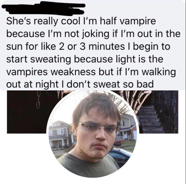 Text - She's really cool I'm half vampire because l'm not joking if l'm out in the sun for like 2 or 3 minutes I begin to start sweating because light is the vampires weakness but if l'm walking out at night I don't sweat so bad
