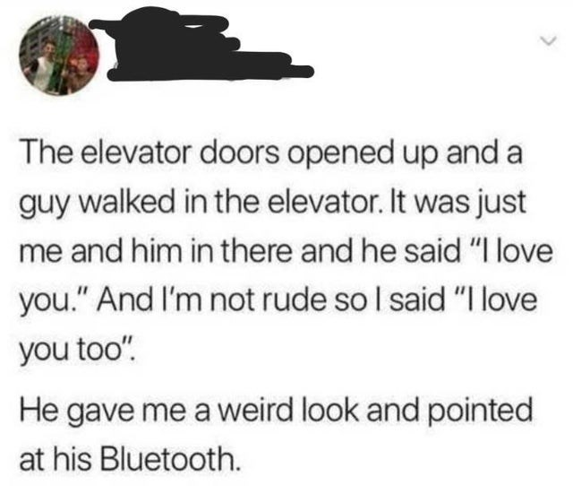 """Text - The elevator doors opened up and a guy walked in the elevator. It was just me and him in there and he said """"I love you."""" And I'm not rude so I said """"I love you too"""". He gave me a weird look and pointed at his Bluetooth."""