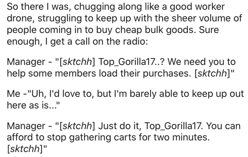 "Text - So there I was, chugging along like a good worker drone, struggling to keep up with the sheer volume of people coming in to buy cheap bulk goods. Sure enough, I get a call on the radio: Manager - ""[sktchh] Top_Gorilla17.? We need you to help some members load their purchases. [sktchh]"" Me -""Uh, l'd love to, but l'm barely able to keep up out here as is..."" Manager - ""[sktchh] Just do it, Top_Gorilla17. You can afford to stop gathering carts for two minutes. [sktchh]"""