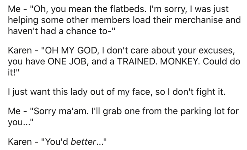"Text - Me - ""Oh, you mean the flatbeds. I'm sorry, I was just helping some other members load their merchanise and haven't had a chance to-"" Karen - ""OH MY GOD, I don't care about your excuses, you have ONE JOB, and a TRAINED. MONKEY. Could do it!"" I just want this lady out of my face, so I don't fight it. Me - ""Sorry ma'am. I'll grab one from the parking lot for you..."" Karen - ""You'd better..."""
