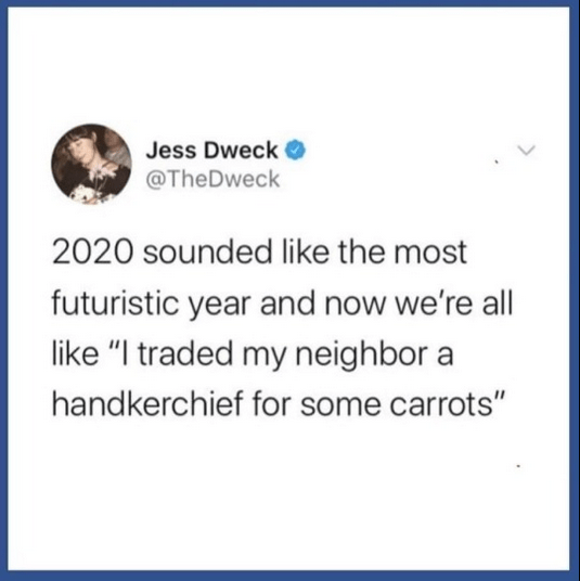 "Text - Jess Dweck @TheDweck 2020 sounded like the most futuristic year and now we're all like ""I traded my neighbor a handkerchief for some carrots"""